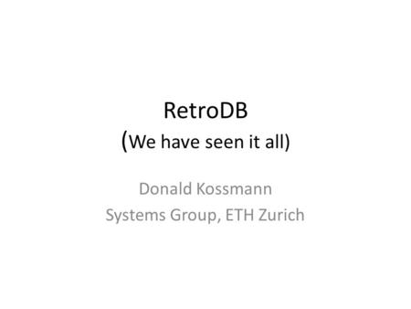 RetroDB ( We have seen it all) Donald Kossmann Systems Group, ETH Zurich.