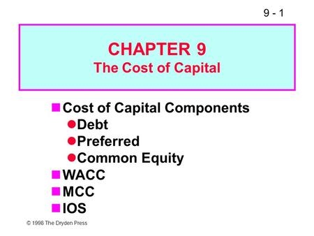 9 - 1 © 1998 The Dryden Press CHAPTER 9 The Cost of Capital Cost of Capital Components Debt Preferred Common Equity WACC MCC IOS.