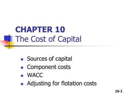 10-1 CHAPTER 10 The Cost of Capital Sources of capital Component costs WACC Adjusting for flotation costs.