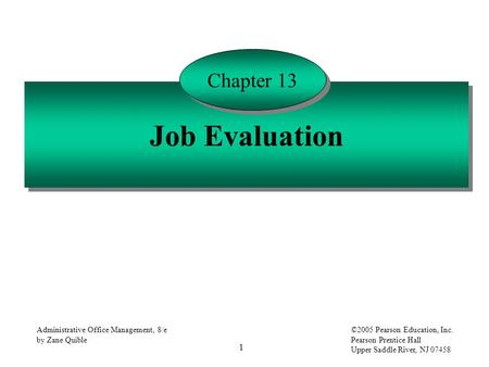 1 Administrative Office Management, 8/e by Zane Quible ©2005 Pearson Education, Inc. Pearson Prentice Hall Upper Saddle River, NJ 07458 Job Evaluation.