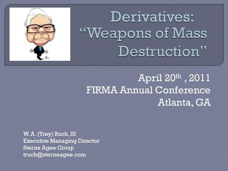 April 20 th, 2011 FIRMA Annual Conference Atlanta, GA W. A. (Trey) Ruch, III Executive Managing Director Sterne Agee Group Derivatives: