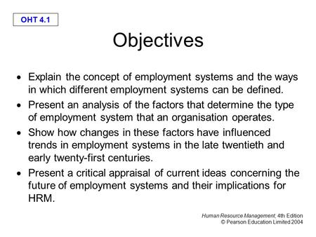 Human Resource Management, 4th Edition © Pearson Education Limited 2004 OHT 4.1 Objectives  Explain the concept of employment systems and the ways in.