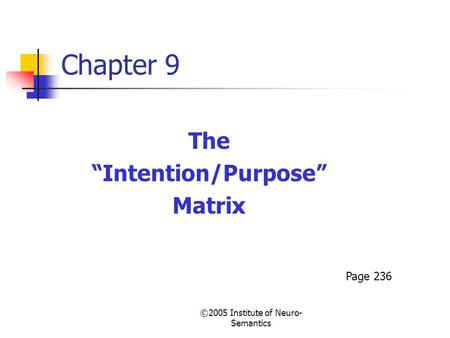 "©2005 Institute of Neuro- Semantics Chapter 9 The ""Intention/Purpose"" Matrix Page 236."