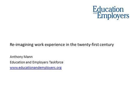Re-imagining work experience in the twenty-first century Anthony Mann Education and Employers Taskforce www.educationandemployers.org.
