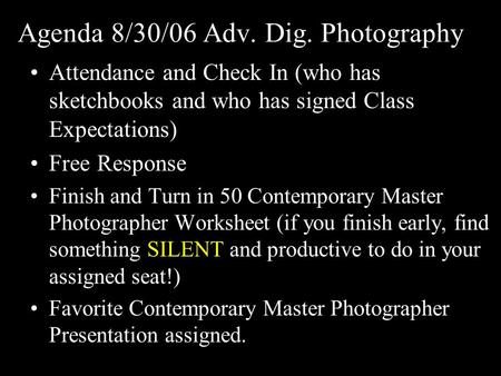 Agenda 8/30/06 Adv. Dig. Photography Attendance and Check In (who has sketchbooks and who has signed Class Expectations) Free Response Finish and Turn.