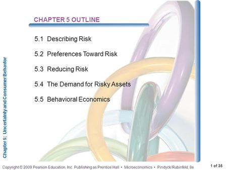 Chapter 5: Uncertainty and Consumer Behavior 1 of 35 Copyright © 2009 Pearson Education, Inc. Publishing as Prentice Hall Microeconomics Pindyck/Rubinfeld,