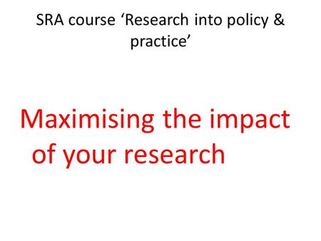 SRA course 'Research into policy & practice' Maximising the impact of your research.