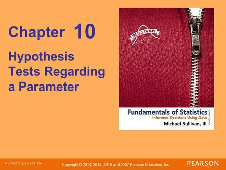 Copyright © 2014, 2013, 2010 and 2007 Pearson Education, Inc. Chapter Hypothesis Tests Regarding a Parameter 10.