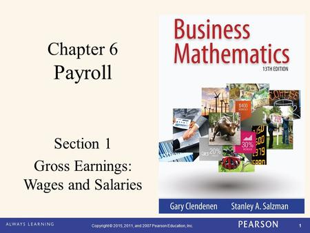 Copyright © 2015, 2011, and 2007 Pearson Education, Inc. 1 Chapter 6 Payroll Section 1 Gross Earnings: Wages and Salaries.