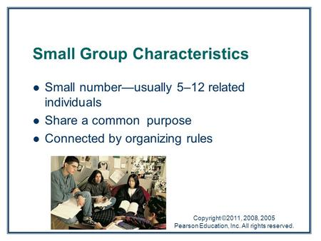 Copyright ©2011, 2008, 2005 Pearson Education, Inc. All rights reserved. Small Group Characteristics Small number—usually 5–12 related individuals Share.