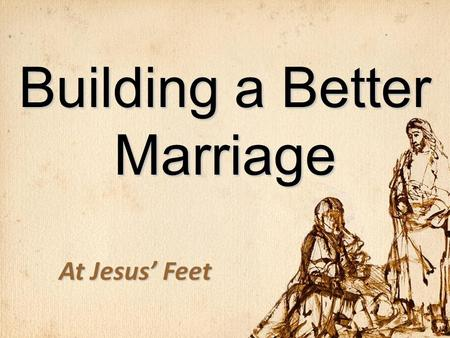 Building a Better Marriage At Jesus' Feet. Fate of Marriages 1.End in legal divorce 2.Settle for emotional divorce 3.Grow in love for a lifetime.