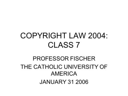 COPYRIGHT LAW 2004: CLASS 7 PROFESSOR FISCHER THE CATHOLIC UNIVERSITY OF AMERICA JANUARY 31 2006.