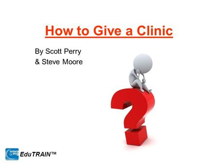 How to Give a Clinic By Scott Perry & Steve Moore EduTRAIN™
