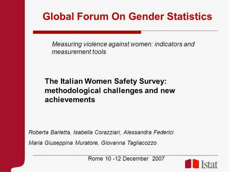 Global Forum On Gender Statistics Rome 10 -12 December 2007 Measuring violence against women: indicators and measurement tools The Italian Women Safety.