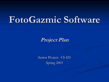 FotoGazmic Software Project Plan Senior Project: CS 425 Spring 2003.