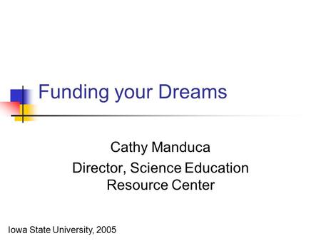 Funding your Dreams Cathy Manduca Director, Science Education Resource Center Iowa State University, 2005.