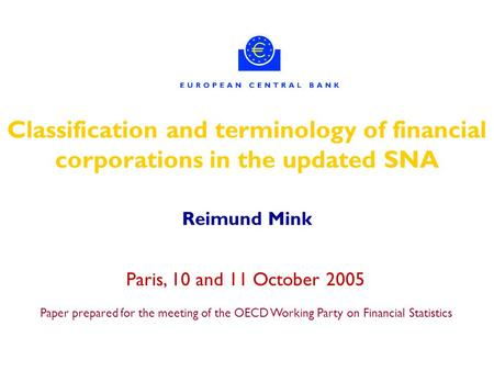 Classification and terminology of financial corporations in the updated SNA Reimund Mink Paris, 10 and 11 October 2005 Paper prepared for the meeting of.