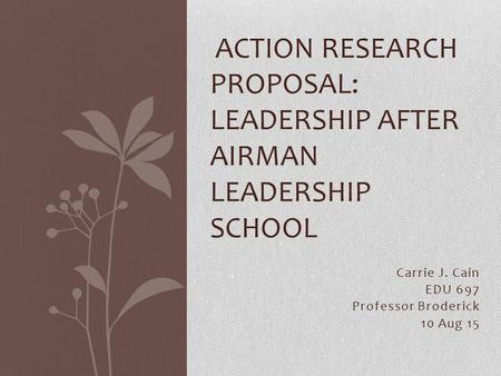 Carrie J. Cain EDU 697 Professor Broderick 10 Aug 15 ACTION RESEARCH PROPOSAL: LEADERSHIP AFTER AIRMAN LEADERSHIP SCHOOL.