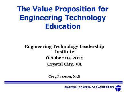 NATIONAL ACADEMY OF ENGINEERING The Value Proposition for Engineering Technology Education Engineering Technology Leadership Institute October 10, 2014.
