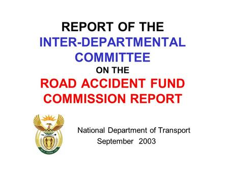 REPORT OF THE INTER-DEPARTMENTAL COMMITTEE ON THE ROAD ACCIDENT FUND COMMISSION REPORT National Department of Transport September 2003.