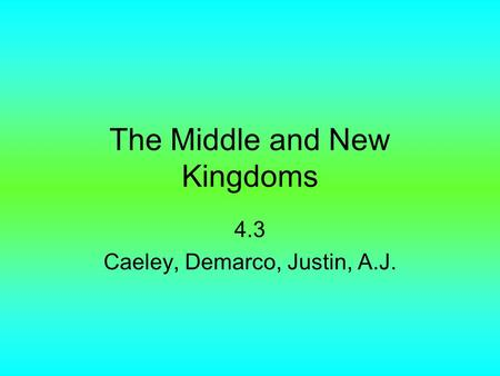 The Middle and New Kingdoms 4.3 Caeley, Demarco, Justin, A.J.