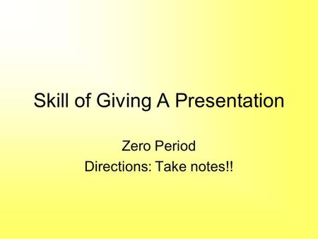 Skill of Giving A Presentation Zero Period Directions: Take notes!!