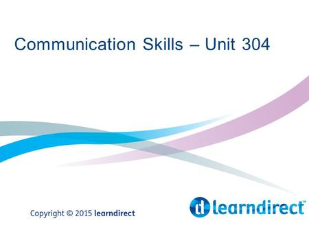 Communication Skills – Unit 304. Learning Objectives By the end of the end of the session you will 1.Identify and demonstrate effective verbal and non-