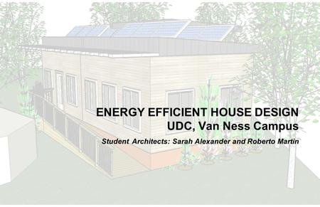 ENERGY EFFICIENT HOUSE DESIGN UDC, Van Ness Campus Student Architects: Sarah Alexander and Roberto Martin.