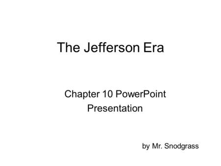 The Jefferson Era Chapter 10 PowerPoint Presentation by Mr. Snodgrass.