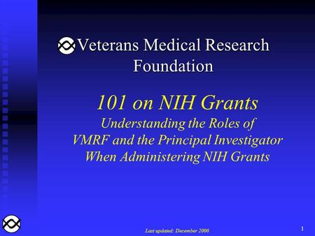 1 101 on NIH Grants Understanding the Roles of VMRF and the Principal Investigator When Administering NIH Grants Last updated: December 2006 Veterans Medical.