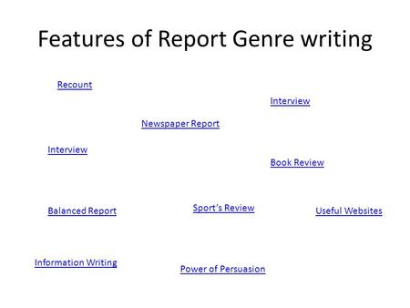 Features of Report Genre writing Recount Newspaper Report Interview Book Review Balanced Report Sport's Review Power of Persuasion Information Writing.