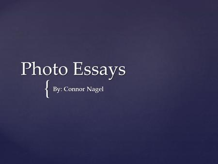 { Photo Essays By: Connor Nagel.  An editor may choose to print a photo essay if the story is told better by many words and few pictures.  Some Photo.