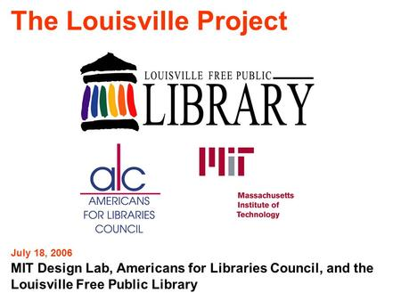The Louisville Project MIT Design Lab, Americans for Libraries Council, and the Louisville Free Public Library July 18, 2006.