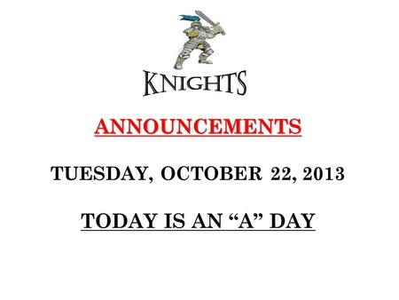 "ANNOUNCEMENTS ANNOUNCEMENTS TUESDAY, OCTOBER 22, 2013 TODAY IS AN ""A"" DAY."