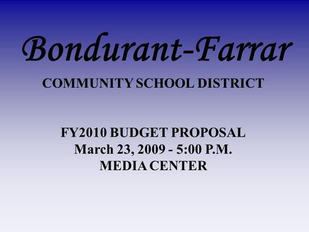 Bondurant-Farrar COMMUNITY SCHOOL DISTRICT FY2010 BUDGET PROPOSAL March 23, 2009 - 5:00 P.M. MEDIA CENTER.