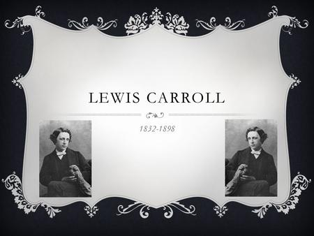 LEWIS CARROLL 1832-1898. EARLY LIFE  Originally named Charles Lutwidge Dodgson  Born in Daresbury in Cheshire  The third of seven children  Father.