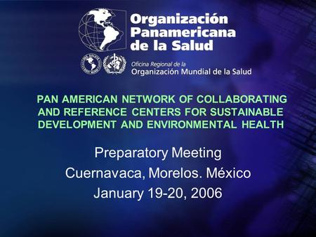 PAN AMERICAN NETWORK OF COLLABORATING AND REFERENCE CENTERS FOR SUSTAINABLE DEVELOPMENT AND ENVIRONMENTAL HEALTH Preparatory Meeting Cuernavaca, Morelos.