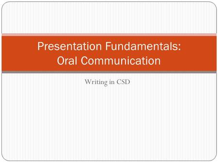 Writing in CSD Presentation Fundamentals: Oral Communication.