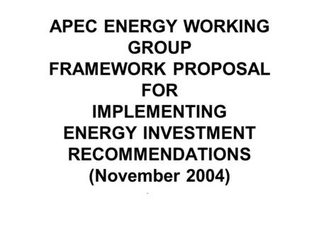 APEC ENERGY WORKING GROUP FRAMEWORK PROPOSAL FOR IMPLEMENTING ENERGY INVESTMENT RECOMMENDATIONS (November 2004).
