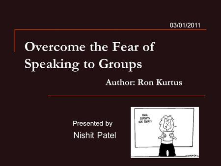 Overcome the Fear of Speaking to Groups Author: Ron Kurtus Presented by Nishit Patel 03/01/2011.