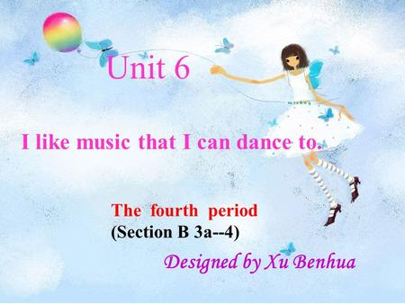 Unit 6 I like music that I can dance to. The fourth period (Section B 3a--4) Designed by Xu Benhua.
