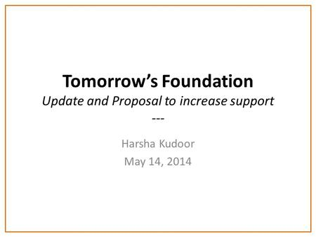 Tomorrow's Foundation Update and Proposal to increase support --- Harsha Kudoor May 14, 2014.