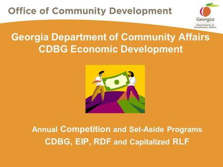 Georgia Department of Community Affairs CDBG Economic Development Annual Competition and Set-Aside Programs CDBG, EIP, RDF and Capitalized RLF.