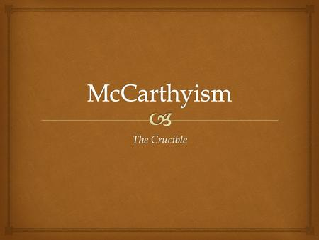The Crucible. Senator Joseph McCarthy Even though McCarthyism started long before McCarthy was in the picture, he was known for causing the biggest communist.