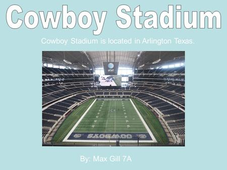 Cowboy Stadium is located in Arlington Texas. By: Max Gill 7A.