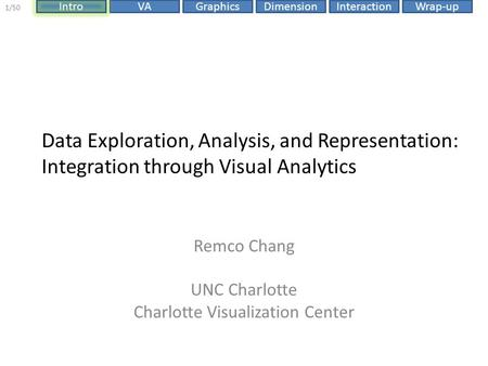 DimensionIntroVAGraphicsInteractionWrap-up 1/50 Data Exploration, Analysis, and Representation: Integration through Visual Analytics Remco Chang UNC Charlotte.
