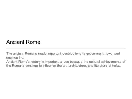 Ancient Rome The ancient Romans made important contributions to government, laws, and engineering. Ancient Rome's history is important to use because the.