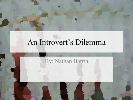 An Introvert's Dilemma By: Nathan Barria. Definition Introvert Introverts are people who are easily tired out from social interaction and are more comfortable.