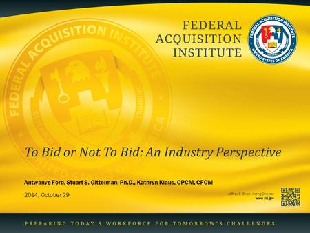 Jeffrey B. Birch, Acting Director www.fai.gov To Bid or Not To Bid: An Industry Perspective 2014, October 29 Antwanye Ford, Stuart S. Gittelman, Ph.D.,