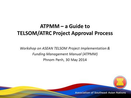 ATPMM – a Guide to TELSOM/ATRC Project Approval Process Workshop on ASEAN TELSOM Project Implementation & Funding Management Manual (ATPMM) Phnom Penh,